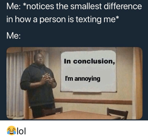 Im Annoying: Me: *notices the smallest difference  in how a person is texting me*  Me:  In conclusion,  I'm annoying 😂lol