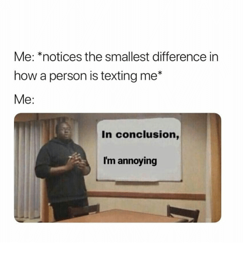 Im Annoying: Me: *notices the smallest difference in  how a person is texting me*  Me:  In conclusion,  I'm annoying