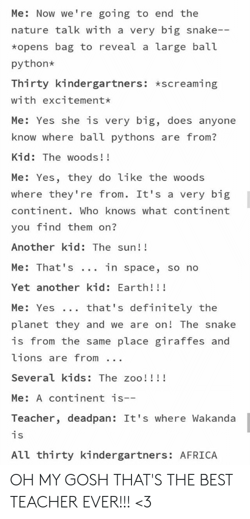 In Space: Me: Now we're going to end the  nature talk with a very big snake--  *opens bag to reveal a large ball  python  Thirty kindergartners: *screaming  with excitement*  Me: Yes she is very big, does anyone  know where ball pythons are from?  Kid: The woods!!  Me: Yes, they do like the woods  where they're from. It's a very big  continent. Who knows what continent  you find them on?  Another kid: The sun!!  Me: That 's  in space, so no  Yet another kid: Earth!!!  that's definitely the  Me: Yes ..  planet they and we are on! The snake  is from the same place giraffes and  lions are from  Several kids: The zoo!!!!  Me: A continent is--  Teacher, deadpan: It's where Wakanda  is  All thirty kindergartners: AFRICA OH MY GOSH THAT'S THE BEST TEACHER EVER!!! <3