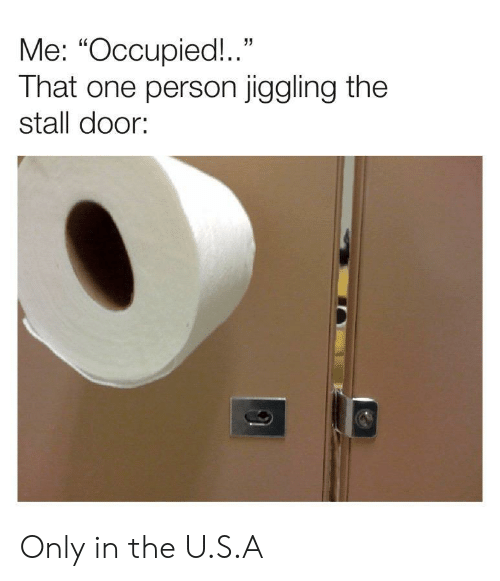 "That One Person: Me: ""Occupied!.""  That one person jiggling the  stall door: Only in the U.S.A"