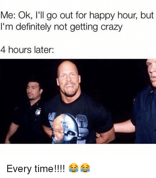 ags: Me: Ok, l'll go out for happy hour, but  I'm definitely not getting crazy  4 hours later:  Ags Every time!!!! 😂😂