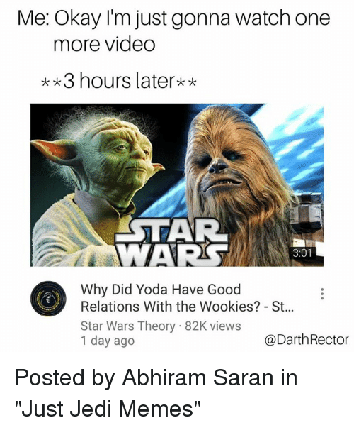 """saran: Me: Okay I'm just gonna watch one  more video  3 hours later**  AR  WAR  3:01  Why Did Yoda Have Good  Relations With the Wookies? - St...  Star Wars Theory 82K views  1 day ago  @DarthRector Posted by Abhiram Saran in """"Just Jedi Memes"""""""