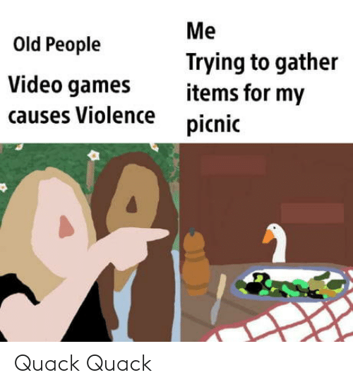 Old People: Me  Old People  Trying to gather  items for my  Video games  causes Violence  picnic Quack Quack