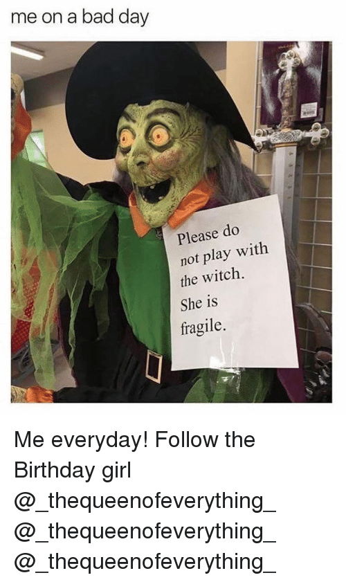 Bad, Bad Day, and Birthday: me on a bad day  Please do  not play with  the witch.  She is  fragile. Me everyday! Follow the Birthday girl @_thequeenofeverything_ @_thequeenofeverything_ @_thequeenofeverything_