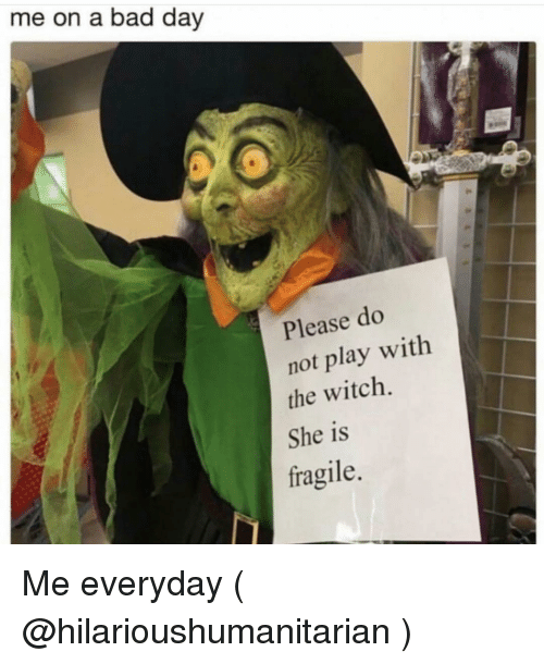 Bad, Bad Day, and Girl Memes: me on a bad day  Please do  not play with  the witch.  She is  fragile. Me everyday ( @hilarioushumanitarian )