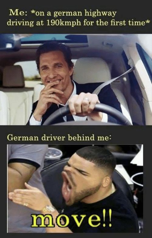 highway: Me: on a german highway  driving at 190kmph for the first time*  German driver behind me:  move!