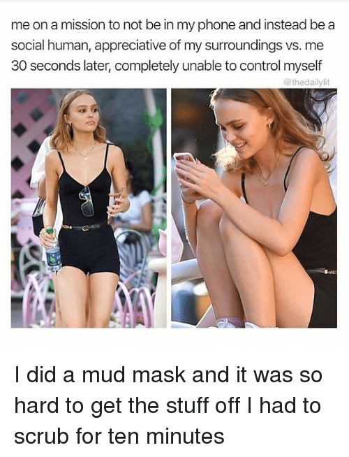 Didly: me on a mission to not be in my phone and instead be a  social human, appreciative of my surroundings vs. me  30 seconds later, completely unable to control myself  @thedaily lit I did a mud mask and it was so hard to get the stuff off I had to scrub for ten minutes