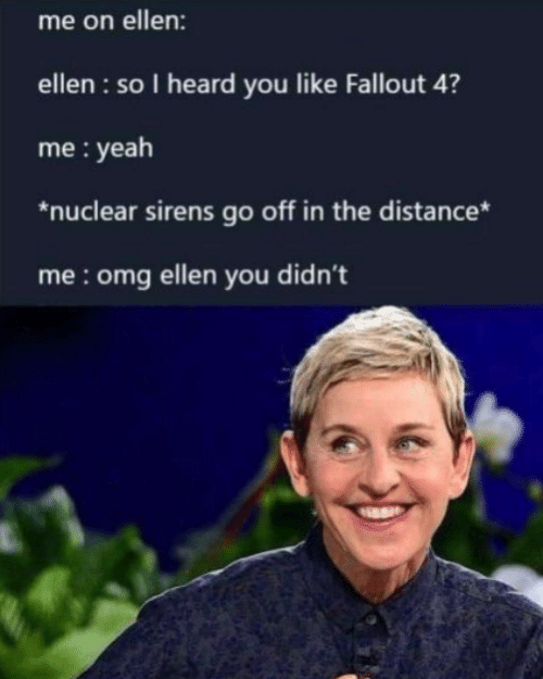 Fallout 4, Omg, and Yeah: me on ellen:  ellen : so I heard you like Fallout 4?  me : yeah  *nuclear sirens go off in the distance*  me:omg ellen you didn't