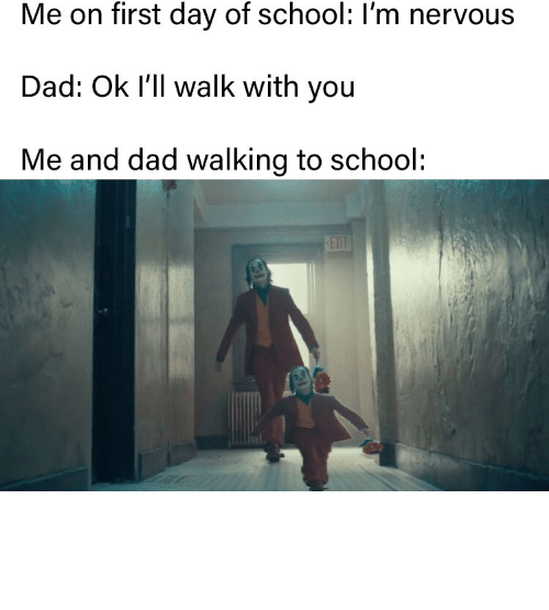 nervous: Me on first day of school: I'm nervous  Dad: Ok I'll walk with you  Me and dad walking to school:  EXIT On my first day of school i went to the wrong grade