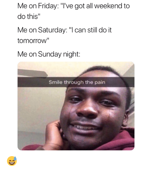 "Friday, Smile, and Tomorrow: Me on Friday: ""'ve got all weekend to  do this""  Me on Saturday: ""l can still do it  tomorrow""  Me on Sunday night:  Smile through the pain 😅"