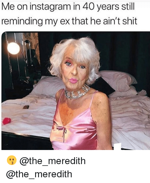 Instagram, Memes, and Shit: Me on instagram in 40 years still  reminding my ex that he ain't shit 😗 @the_meredith @the_meredith