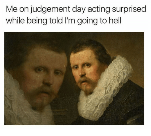 Judgementality: Me on judgement day acting surprised  while being told I'm going to hell