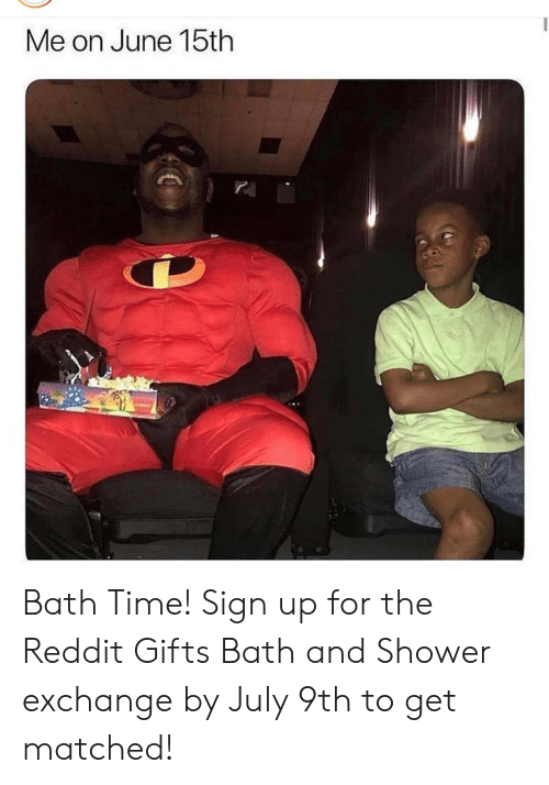 Reddit, Shower, and Time: Me on June 15th Bath Time! Sign up for the Reddit Gifts Bath and Shower exchange by July 9th to get matched!