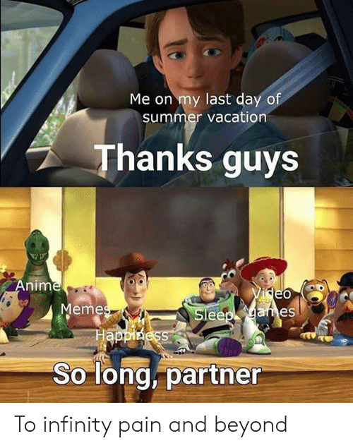 Anime, Dank, and Memes: Me on my last day of  summer vacation  Thanks guys  Anime  Memes  Happiness  ideo  Sleep garmes  So long, partner To infinity pain and beyond