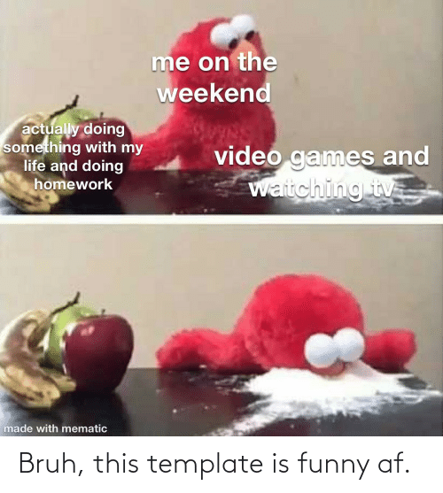Funny Af: me on the  weekend  actually doing  something with my  life and doing  homework  video games and  Waitching tv  made with mematic Bruh, this template is funny af.