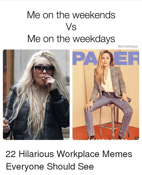 Memes, Hilarious, and 4-H: Me on the weekends  Vs  Me on the weekdays  @drinksforgayz  4 h 22 Hilarious Workplace Memes Everyone Should See