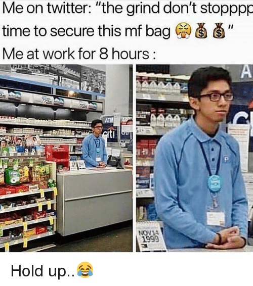 """Twitter, Work, and Time: Me on twitter: """"the grind don't stopppp  time to secure this mf bag """"  Me at work for 8 hours:  NON  1999 Hold up..😂"""