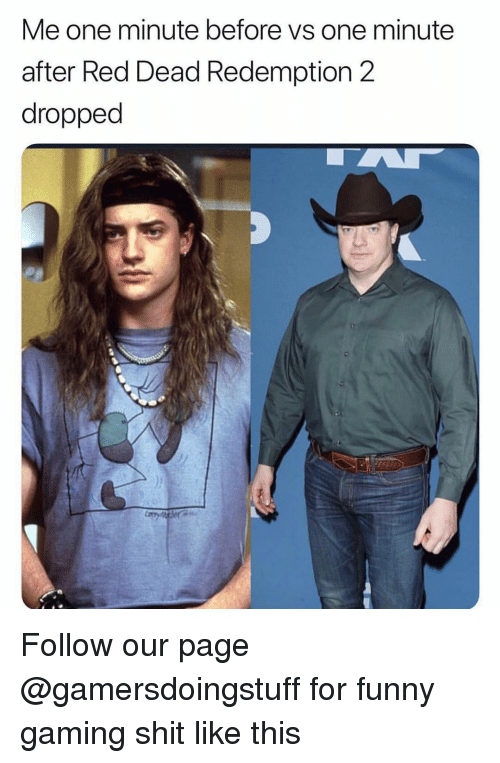 Funny, Shit, and Dank Memes: Me one minute before vs one minute  after Red Dead Redemption 2  dropped Follow our page @gamersdoingstuff for funny gaming shit like this