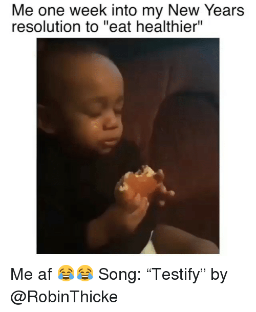 "me af: Me one week into my New Years  resolution to ""eat healthier"" Me af 😂😂 Song: ""Testify"" by @RobinThicke"
