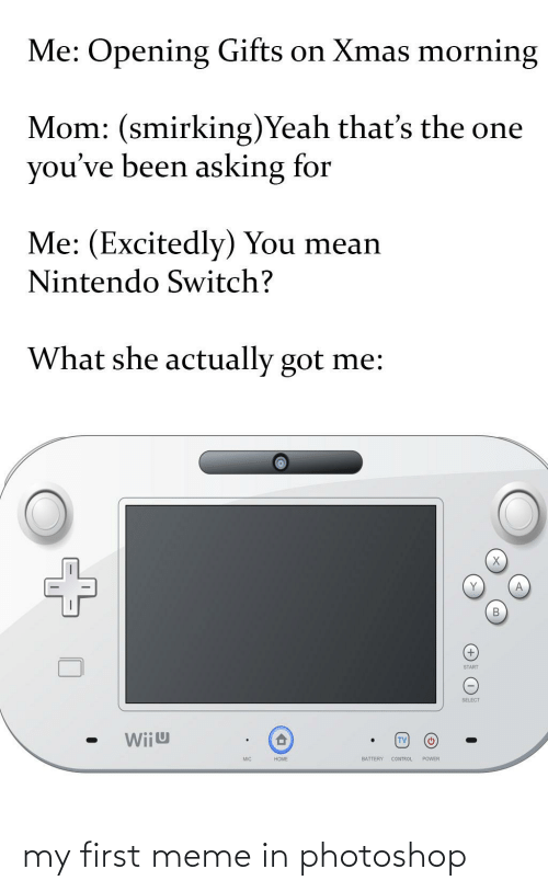 wiiu: Me: Opening Gifts on Xmas morning  Mom: (smirking)Yeah that's the one  you've been asking for  Me: (Excitedly) You mean  Nintendo Switch?  What she actually got me:  ŠTART  SELECT  Wiiu  TV  BATTERY CONTROL  POWER  MIC  HOME my first meme in photoshop