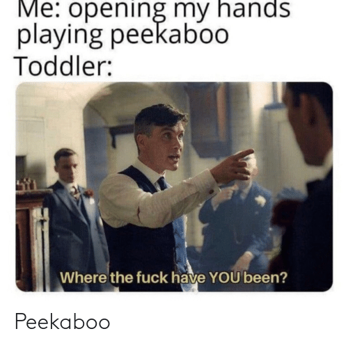 playing: Me: opening my hands  playing peekaboo  Toddler:  Where the fuck have YOU been? Peekaboo