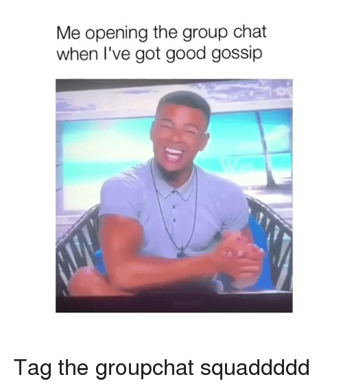 Group Chat, Chat, and Good: Me opening the group chat  when I've got good gossip Tag the groupchat squaddddd
