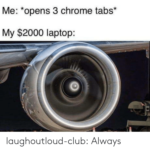 chrome: Me: *opens 3 chrome tabs*  My $2000 laptop: laughoutloud-club:  Always