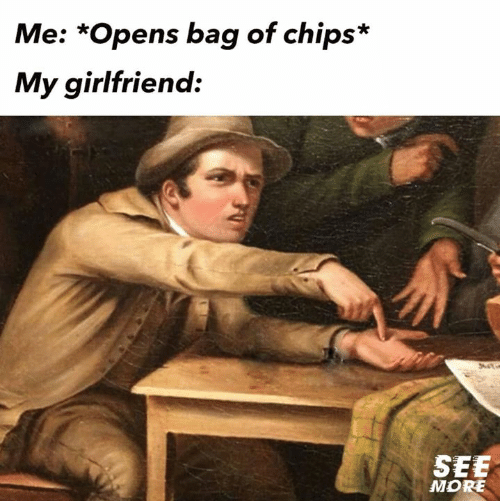 Relationships, Girlfriend, and Chips: Me: *Opens bag of chips*  My girlfriend:  SEE  MORE