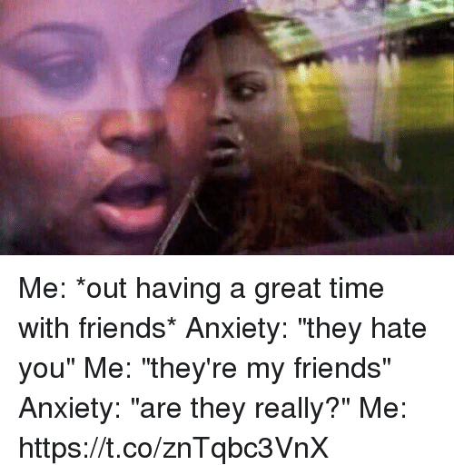 "Greatful: Me: *out having a great time with friends* Anxiety: ""they hate you"" Me: ""they're my friends"" Anxiety: ""are they really?"" Me: https://t.co/znTqbc3VnX"