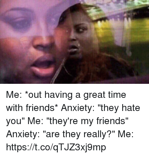 """Friends, Anxiety, and Time: Me: *out having a great time with friends* Anxiety: """"they hate you"""" Me: """"they're my friends"""" Anxiety: """"are they really?"""" Me: https://t.co/qTJZ3xj9mp"""