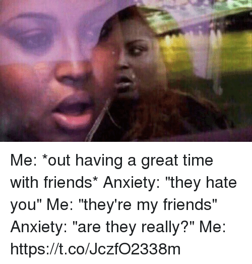 """Friends, Anxiety, and Time: Me: *out having a great time with friends* Anxiety: """"they hate you"""" Me: """"they're my friends"""" Anxiety: """"are they really?"""" Me: https://t.co/JczfO2338m"""