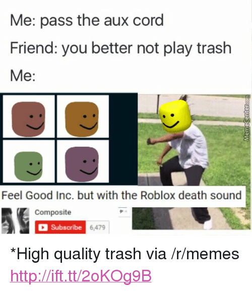 """Pass The Aux: Me: pass the aux cord  Friend: you better not play trash  Me:  Feel Good Inc. but with the Roblox death sound  Composite  Subscribe  6,479 <p>*High quality trash via /r/memes <a href=""""http://ift.tt/2oKOg9B"""">http://ift.tt/2oKOg9B</a></p>"""