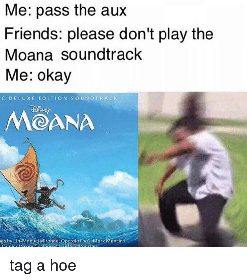 Pass The Aux: Me: pass the aux  Friends: please don't play the  Moana soundtrack  Me: okay  C DE LUXE E DI TION SOUND TRA C K  MOANA  ngs by Lin Manuel Mirondo,opetaia Foon MarkMancindi tag a hoe