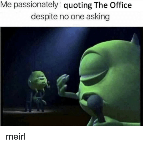 passionately: Me passionately quoting The Office  despite no one asking meirl