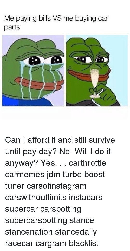 Memes, Boost, and Bills: Me paying bills VS me buying car  parts Can I afford it and still survive until pay day? No. Will I do it anyway? Yes. . . carthrottle carmemes jdm turbo boost tuner carsofinstagram carswithoutlimits instacars supercar carspotting supercarspotting stance stancenation stancedaily racecar cargram blacklist