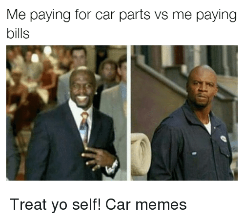 Cars, Memes, and Yo: Me paying for car parts vs me paying  bills Treat yo self! Car memes