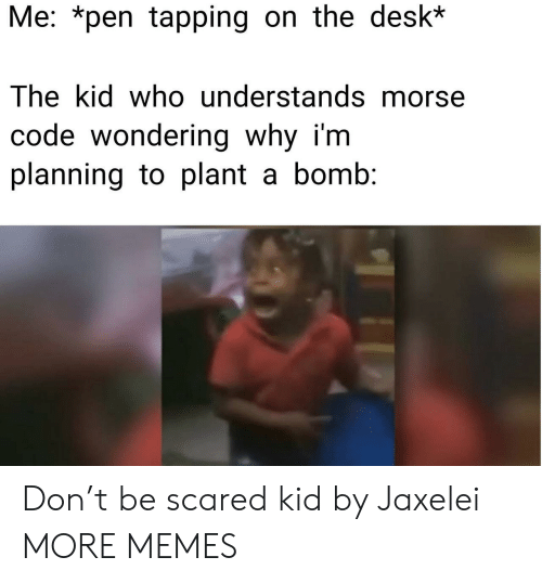 morse code: Me: *pen tapping on the desk*  The kid who understands morse  code wondering why i'm  planning to plant a bomb: Don't be scared kid by Jaxelei MORE MEMES