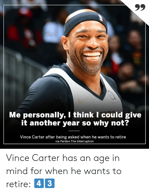 Memes, Mind, and 🤖: Me personally, I think I could give  it another year so why not?  Vince Carter after being asked when he wants to retire  via Pardon The Interruption Vince Carter has an age in mind for when he wants to retire: 4️⃣3️⃣