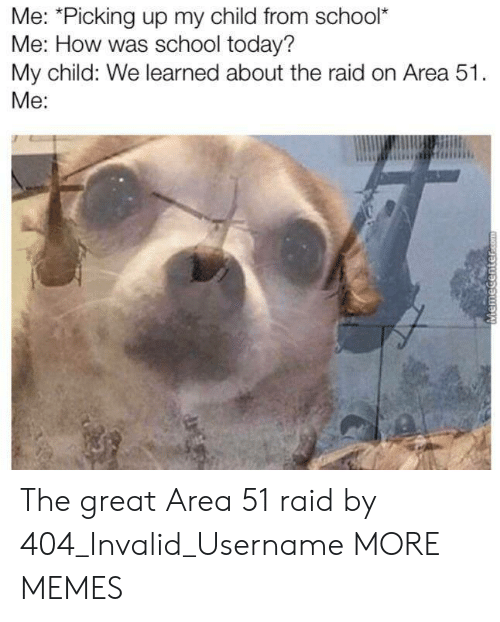Memecenter Com: Me: *Picking up my child from school*  Me: How was school today?  My child: We learned about the raid on Area 51.  Me:  MemeCenter.com The great Area 51 raid by 404_Invalid_Username MORE MEMES