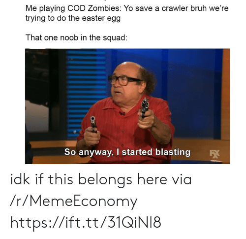 The Squad: Me playing COD Zombies: Yo save a crawler bruh we're  trying to do the easter egg  That one noob in the squad:  So anyway, I started blasting idk if this belongs here via /r/MemeEconomy https://ift.tt/31QiNl8