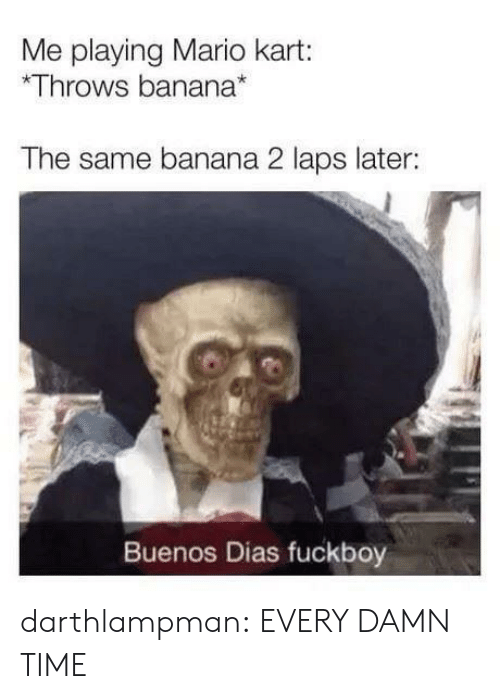 laps: Me playing Mario kart:  Throws banana*  The same banana 2 laps later:  Buenos Dias fuckboy darthlampman:  EVERY DAMN TIME