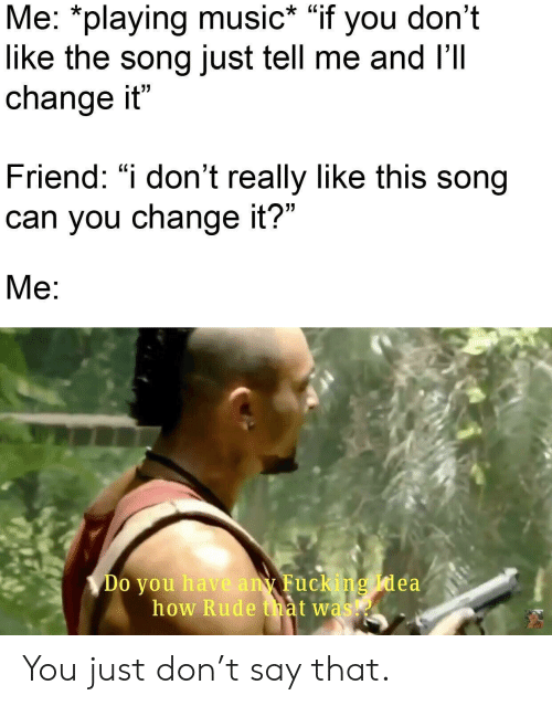 "Fucking, Music, and Rude: Me: *playing music* ""if you don't  like the song just tell me and I'Il  change it""  Friend: ""i don't really like this song  can you change it?""  Me:  Do you have any Fucking Idea  how Rude that was You just don't say that."