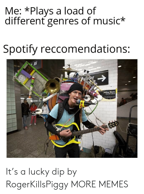 jeffrey: Me: *Plays a load of  different genres of music*  Spotify reccomendations:  AV  or  Jeffrey Masin  One Man Band It's a lucky dip by RogerKillsPiggy MORE MEMES