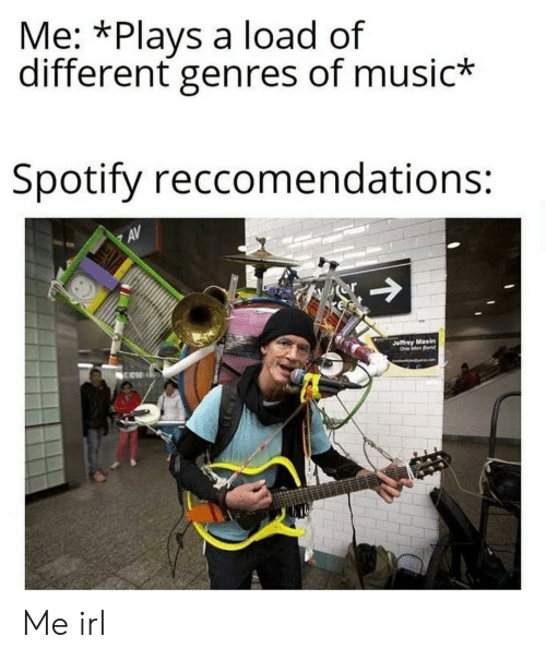 jeffrey: Me: *Plays a load of  different genres of music*  Spotify reccomendations:  AV  Jeffrey Masin  O ManBd Me irl