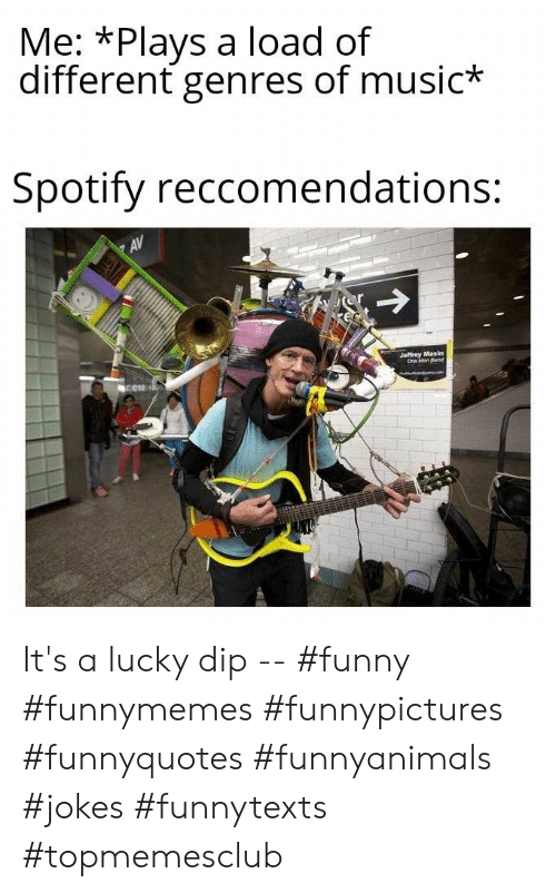 jeffrey: Me: *Plays a load of  different genres of music*  Spotify reccomendations:  AV  Jeffrey Masin  One Man Band It's a lucky dip -- #funny #funnymemes #funnypictures #funnyquotes #funnyanimals #jokes #funnytexts #topmemesclub