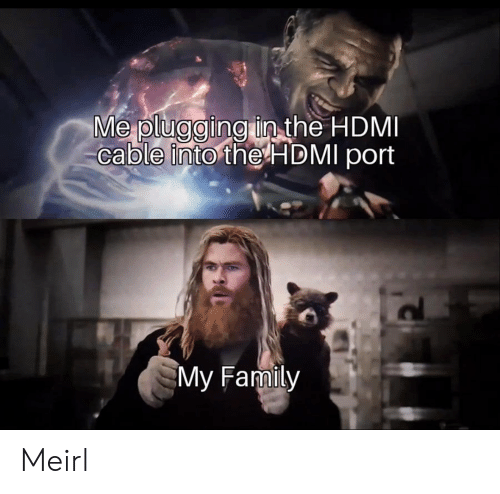 hdmi: Me plugging in the HDMI  cable into the HDMI port  My Family Meirl