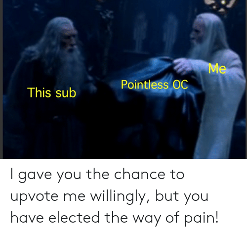 Lord of the Rings, Pain, and You: Me  Pointless OC  This sub I gave you the chance to upvote me willingly, but you have elected the way of pain!