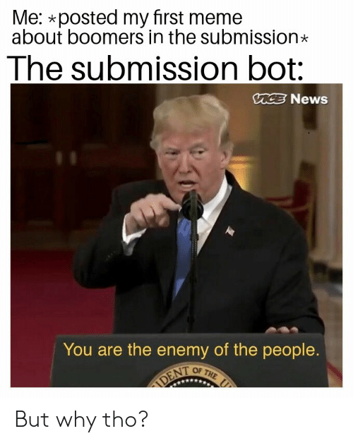 Meme, News, and Vice: Me: *posted my first meme  about boomers in the submission  The submission bot:  VICE News  You are the enemy of the people.  OF THE  DENT But why tho?