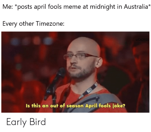 april fools meme: Me: *posts april fools meme at midnight in Australia*  Every other Timezone:  Is this an out of season April fools joke? Early Bird