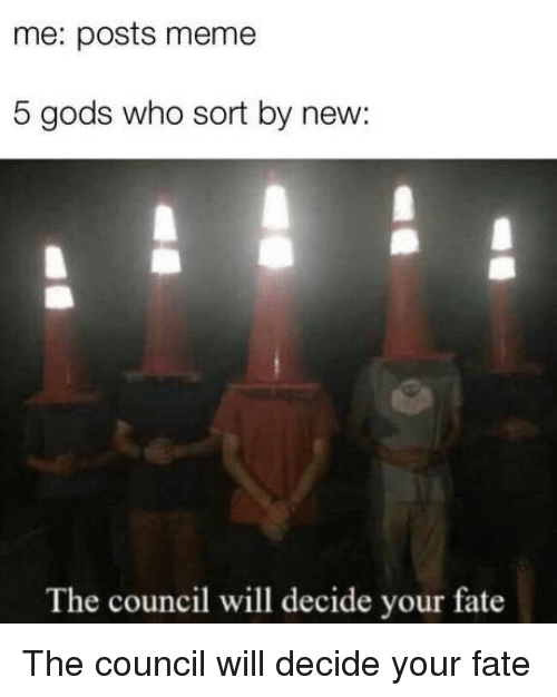 Meme 5: me: posts meme  5 gods who sort by new:  The council will decide your fate The council will decide your fate
